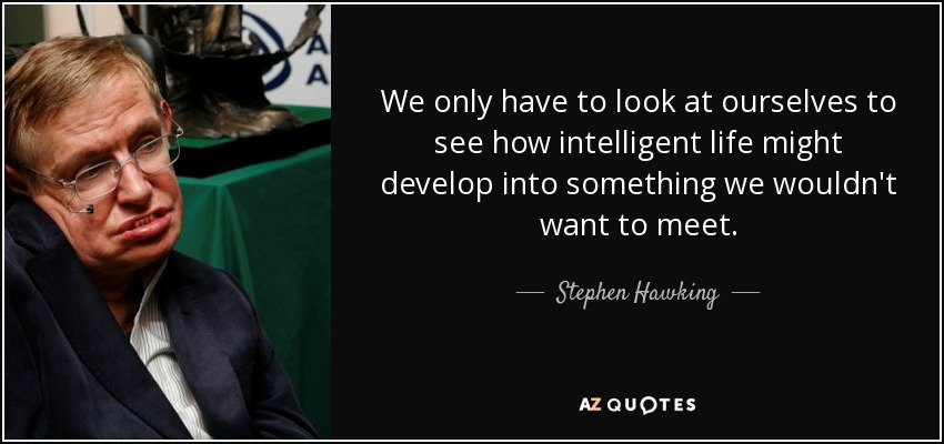 We only have to look at ourselves to see how intelligent life might develop into something we wouldn't want to meet. - Stephen Hawking