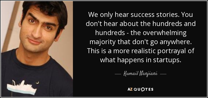 We only hear success stories. You don't hear about the hundreds and hundreds - the overwhelming majority that don't go anywhere. This is a more realistic portrayal of what happens in startups. - Kumail Nanjiani