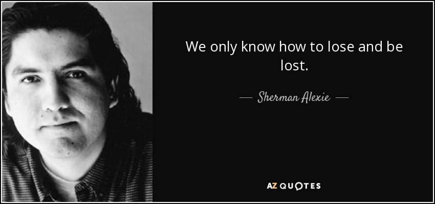 We only know how to lose and be lost. - Sherman Alexie