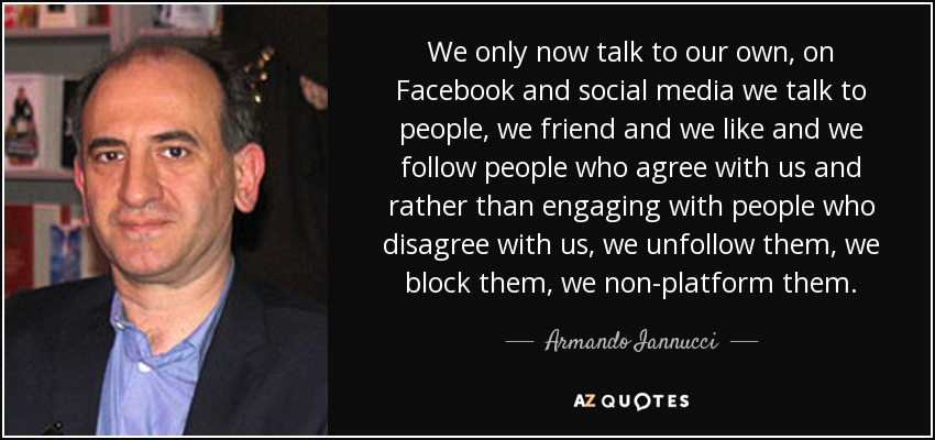 We only now talk to our own, on Facebook and social media we talk to people, we friend and we like and we follow people who agree with us and rather than engaging with people who disagree with us, we unfollow them, we block them, we non-platform them. - Armando Iannucci