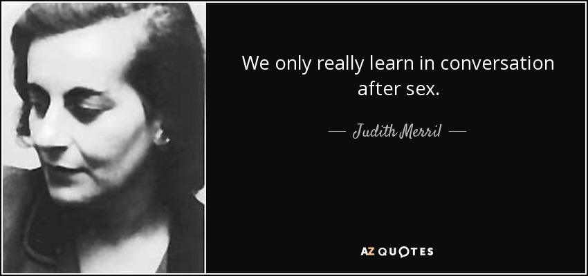 We only really learn in conversation after sex. - Judith Merril