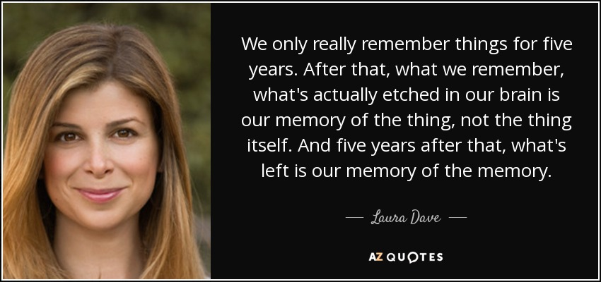 We only really remember things for five years. After that, what we remember, what's actually etched in our brain is our memory of the thing, not the thing itself. And five years after that, what's left is our memory of the memory. - Laura Dave
