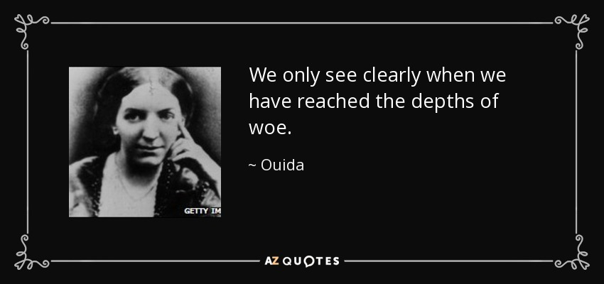 We only see clearly when we have reached the depths of woe. - Ouida