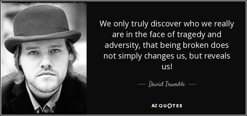 David Trumble quote: We only truly discover who we really are in ...