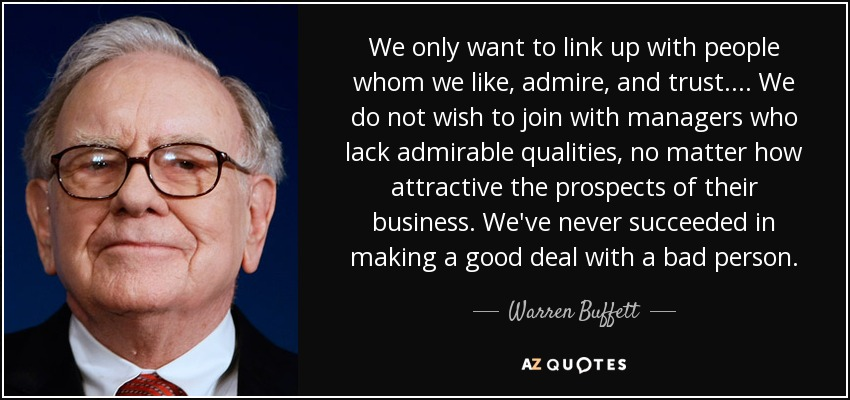 We only want to link up with people whom we like, admire, and trust. ... We do not wish to join with managers who lack admirable qualities, no matter how attractive the prospects of their business. We've never succeeded in making a good deal with a bad person. - Warren Buffett