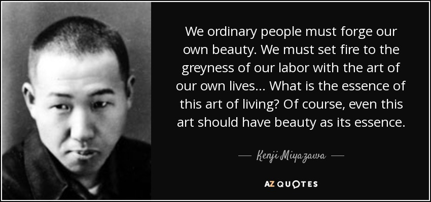 We ordinary people must forge our own beauty. We must set fire to the greyness of our labor with the art of our own lives ... What is the essence of this art of living? Of course, even this art should have beauty as its essence. - Kenji Miyazawa