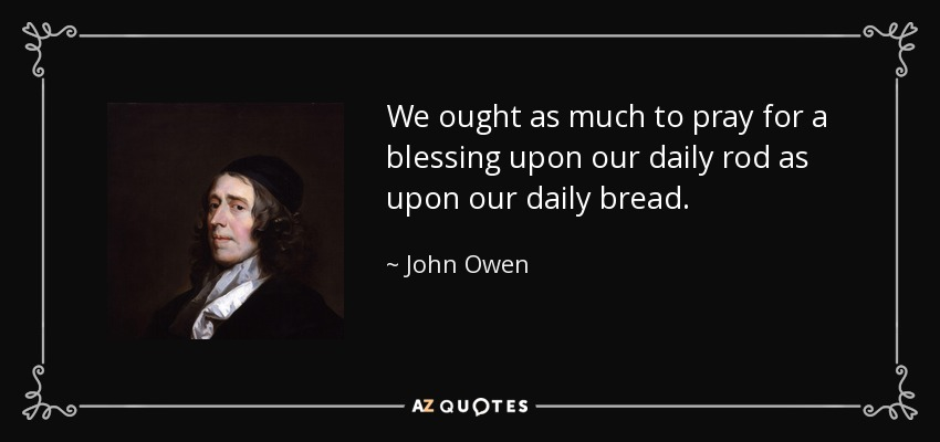 We ought as much to pray for a blessing upon our daily rod as upon our daily bread. - John Owen