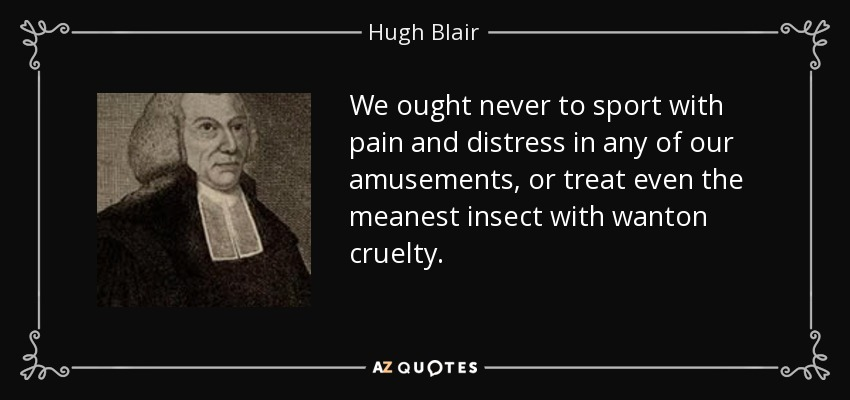 We ought never to sport with pain and distress in any of our amusements, or treat even the meanest insect with wanton cruelty. - Hugh Blair