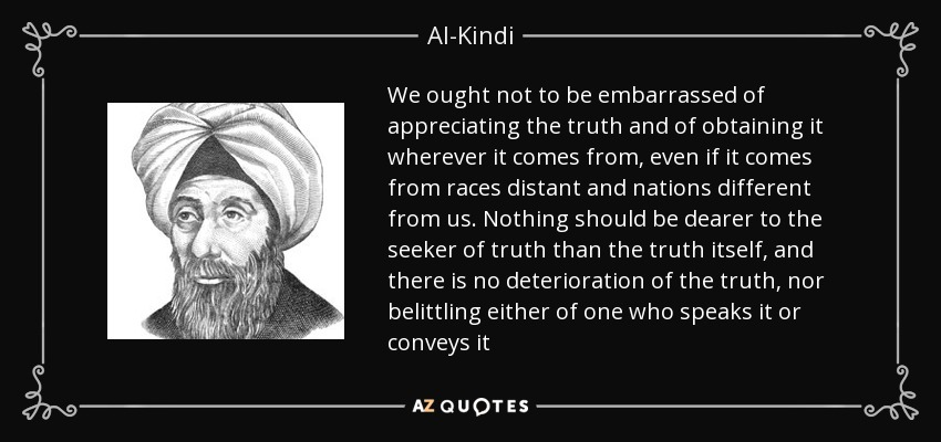 We ought not to be embarrassed of appreciating the truth and of obtaining it wherever it comes from, even if it comes from races distant and nations different from us. Nothing should be dearer to the seeker of truth than the truth itself, and there is no deterioration of the truth, nor belittling either of one who speaks it or conveys it - Al-Kindi