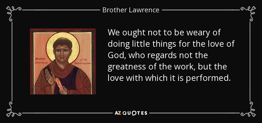 We ought not to be weary of doing little things for the love of God, who regards not the greatness of the work, but the love with which it is performed. - Brother Lawrence