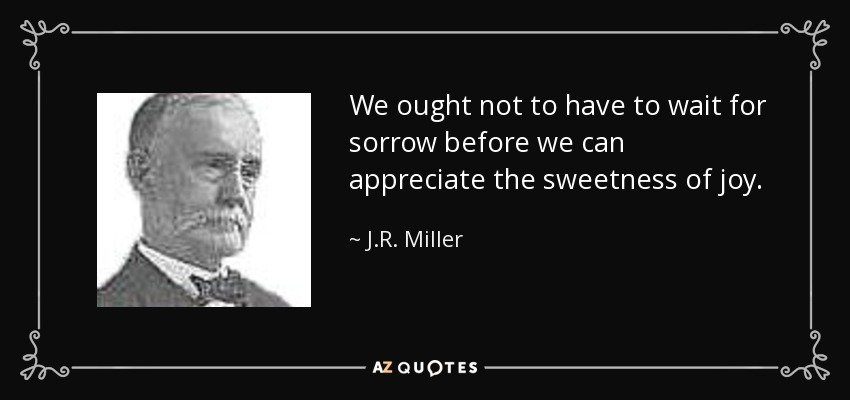 We ought not to have to wait for sorrow before we can appreciate the sweetness of joy. - J.R. Miller