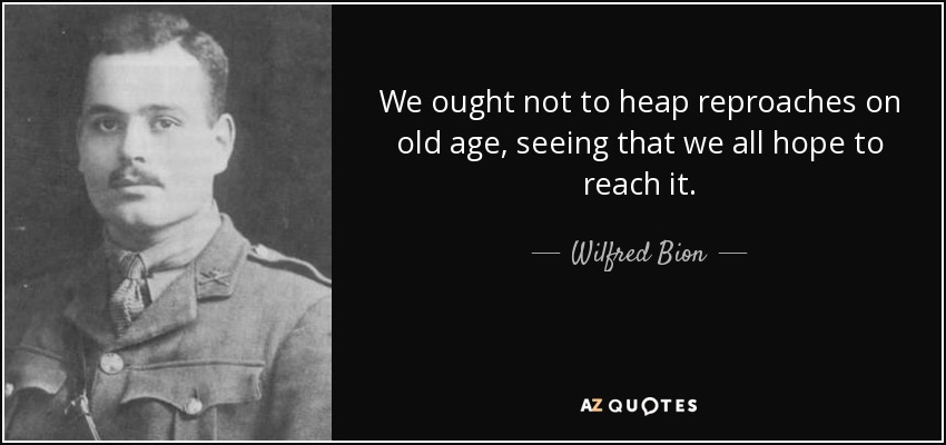 We ought not to heap reproaches on old age, seeing that we all hope to reach it. - Wilfred Bion
