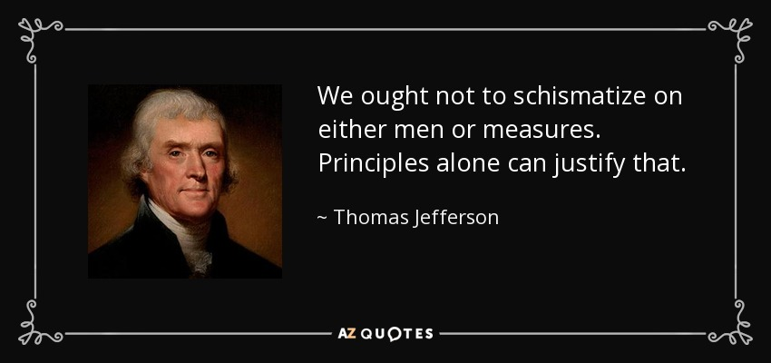 We ought not to schismatize on either men or measures. Principles alone can justify that. - Thomas Jefferson