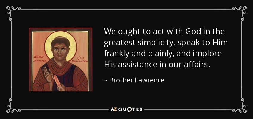 We ought to act with God in the greatest simplicity, speak to Him frankly and plainly, and implore His assistance in our affairs. - Brother Lawrence
