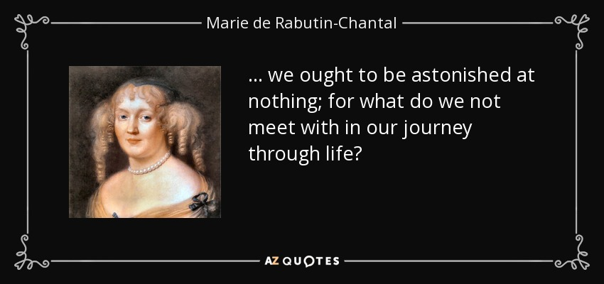 ... we ought to be astonished at nothing; for what do we not meet with in our journey through life? - Marie de Rabutin-Chantal, marquise de Sevigne