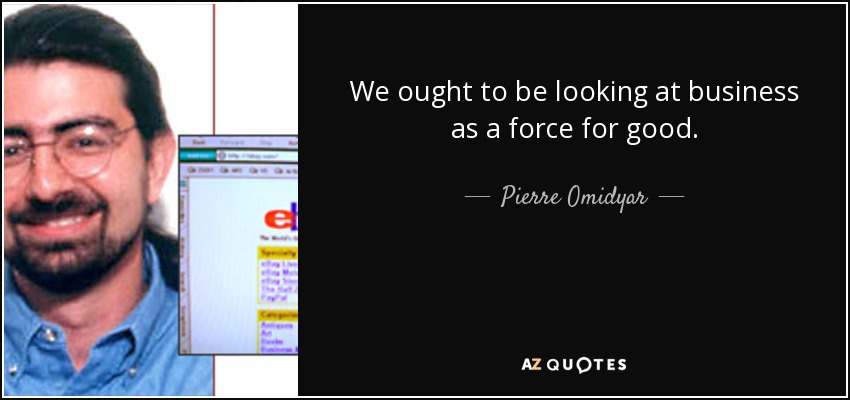 We ought to be looking at business as a force for good. - Pierre Omidyar
