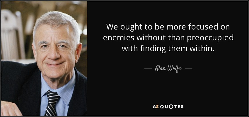 We ought to be more focused on enemies without than preoccupied with finding them within. - Alan Wolfe