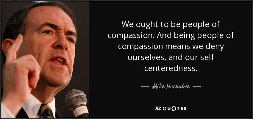 We ought to be people of compassion. And being people of compassion means we deny ourselves, and our self centeredness. - Mike Huckabee