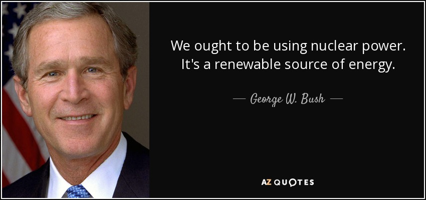 We ought to be using nuclear power. It's a renewable source of energy. - George W. Bush