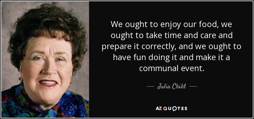 We ought to enjoy our food, we ought to take time and care and prepare it correctly, and we ought to have fun doing it and make it a communal event. - Julia Child