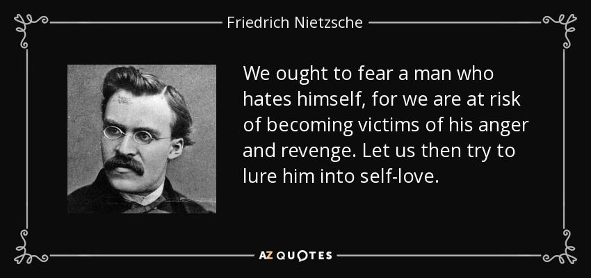 We ought to fear a man who hates himself, for we are at risk of becoming victims of his anger and revenge. Let us then try to lure him into self-love. - Friedrich Nietzsche