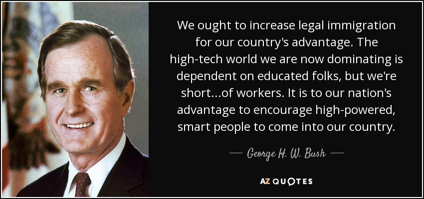 We ought to increase legal immigration for our country's advantage. The high-tech world we are now dominating is dependent on educated folks, but we're short...of workers. It is to our nation's advantage to encourage high-powered, smart people to come into our country. - George H. W. Bush