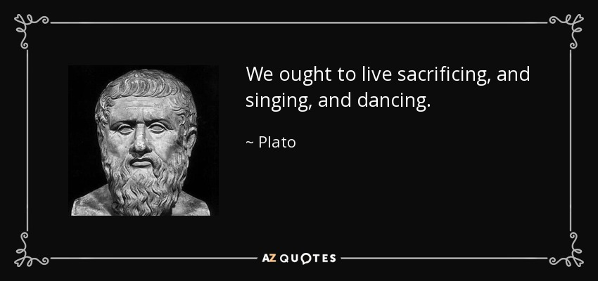 We ought to live sacrificing, and singing, and dancing. - Plato