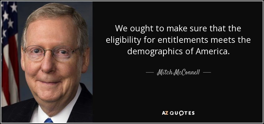 We ought to make sure that the eligibility for entitlements meets the demographics of America. - Mitch McConnell