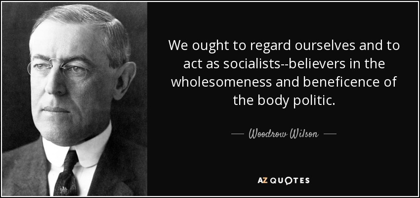 We ought to regard ourselves and to act as socialists--believers in the wholesomeness and beneficence of the body politic. - Woodrow Wilson