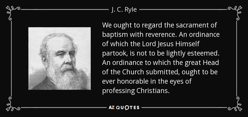 We ought to regard the sacrament of baptism with reverence. An ordinance of which the Lord Jesus Himself partook, is not to be lightly esteemed. An ordinance to which the great Head of the Church submitted, ought to be ever honorable in the eyes of professing Christians. - J. C. Ryle