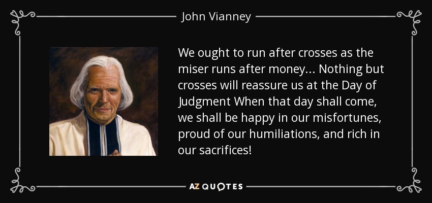 We ought to run after crosses as the miser runs after money. . . Nothing but crosses will reassure us at the Day of Judgment When that day shall come, we shall be happy in our misfortunes, proud of our humiliations, and rich in our sacrifices! - John Vianney
