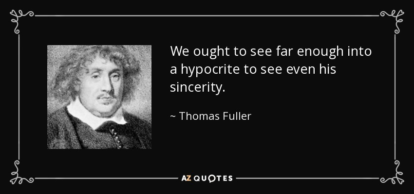 We ought to see far enough into a hypocrite to see even his sincerity. - Thomas Fuller
