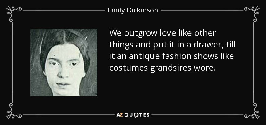 We outgrow love like other things and put it in a drawer, till it an antique fashion shows like costumes grandsires wore. - Emily Dickinson