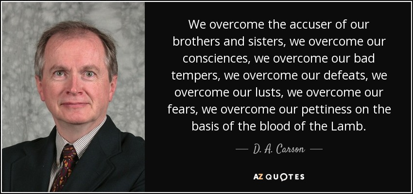 We overcome the accuser of our brothers and sisters, we overcome our consciences, we overcome our bad tempers, we overcome our defeats, we overcome our lusts, we overcome our fears, we overcome our pettiness on the basis of the blood of the Lamb. - D. A. Carson