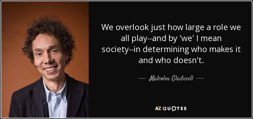 We overlook just how large a role we all play--and by 'we' I mean society--in determining who makes it and who doesn't. - Malcolm Gladwell