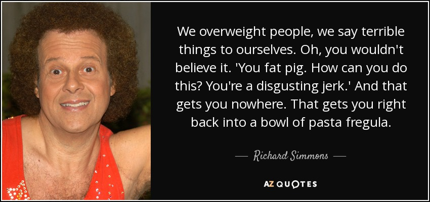 We overweight people, we say terrible things to ourselves. Oh, you wouldn't believe it. 'You fat pig. How can you do this? You're a disgusting jerk.' And that gets you nowhere. That gets you right back into a bowl of pasta fregula. - Richard Simmons
