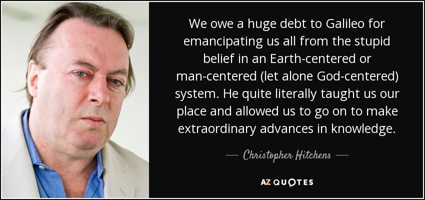 We owe a huge debt to Galileo for emancipating us all from the stupid belief in an Earth-centered or man-centered (let alone God-centered) system. He quite literally taught us our place and allowed us to go on to make extraordinary advances in knowledge. - Christopher Hitchens