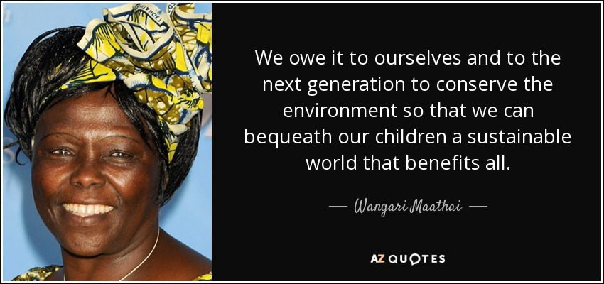 We owe it to ourselves and to the next generation to conserve the environment so that we can bequeath our children a sustainable world that benefits all. - Wangari Maathai