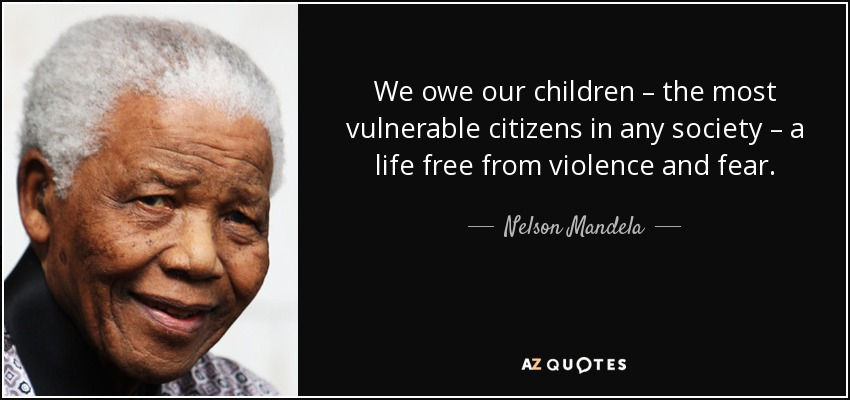 We owe our children – the most vulnerable citizens in any society – a life free from violence and fear. - Nelson Mandela