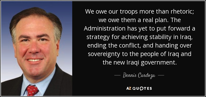 We owe our troops more than rhetoric; we owe them a real plan. The Administration has yet to put forward a strategy for achieving stability in Iraq, ending the conflict, and handing over sovereignty to the people of Iraq and the new Iraqi government. - Dennis Cardoza