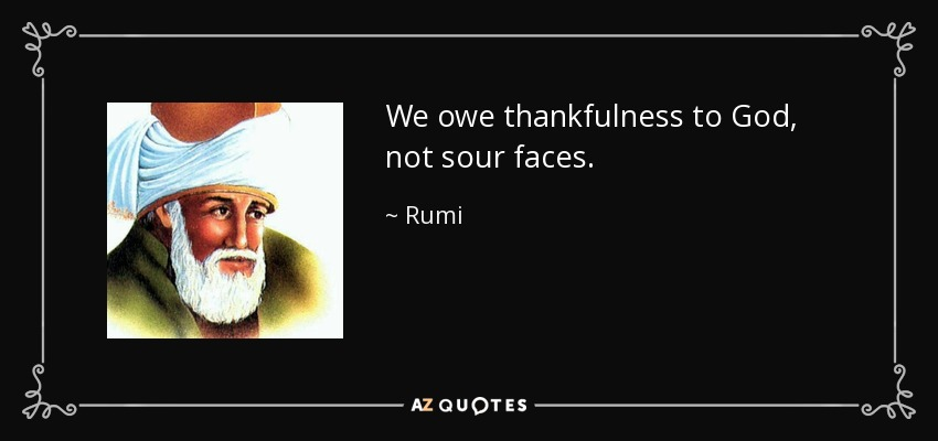 We owe thankfulness to God, not sour faces. - Rumi