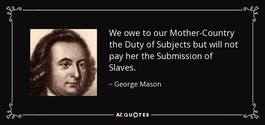 We owe to our Mother-Country the Duty of Subjects but will not pay her the Submission of Slaves. - George Mason