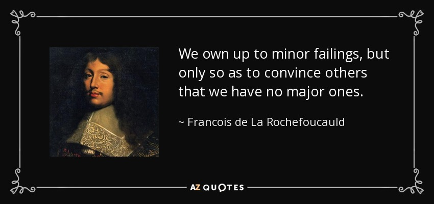 We own up to minor failings, but only so as to convince others that we have no major ones. - Francois de La Rochefoucauld