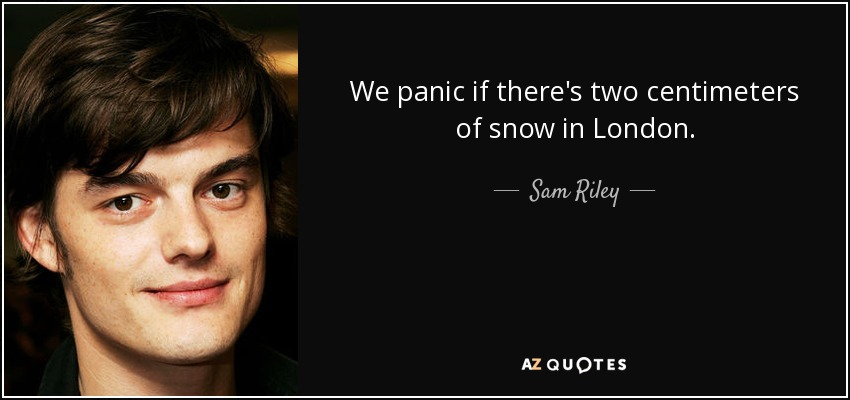 We panic if there's two centimeters of snow in London. - Sam Riley