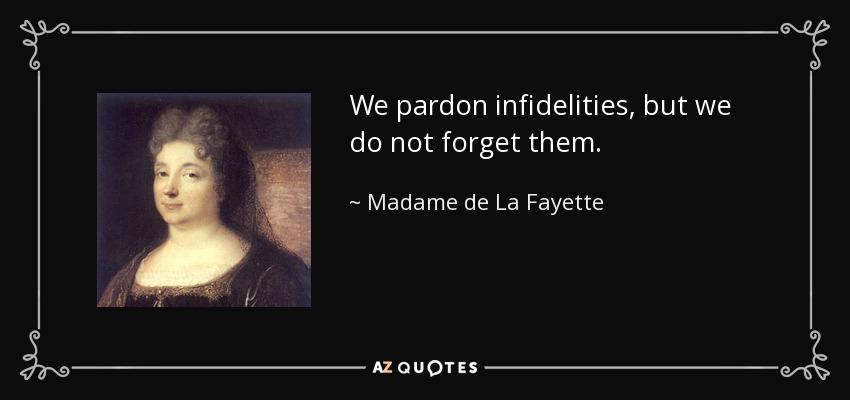 We pardon infidelities, but we do not forget them. - Madame de La Fayette