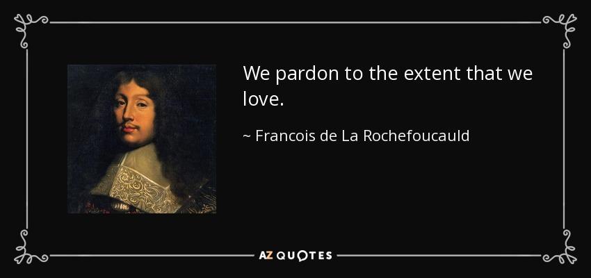 We pardon to the extent that we love. - Francois de La Rochefoucauld