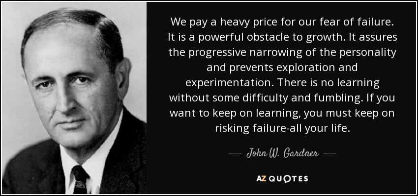 We pay a heavy price for our fear of failure. It is a powerful obstacle to growth. It assures the progressive narrowing of the personality and prevents exploration and experimentation. There is no learning without some difficulty and fumbling. If you want to keep on learning, you must keep on risking failure-all your life. - John W. Gardner
