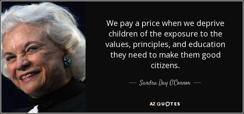 We pay a price when we deprive children of the exposure to the values, principles, and education they need to make them good citizens. - Sandra Day O'Connor
