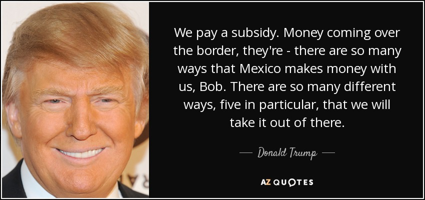 We pay a subsidy. Money coming over the border, they're - there are so many ways that Mexico makes money with us, Bob. There are so many different ways, five in particular, that we will take it out of there. - Donald Trump