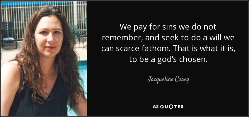 We pay for sins we do not remember, and seek to do a will we can scarce fathom. That is what it is, to be a god's chosen. - Jacqueline Carey